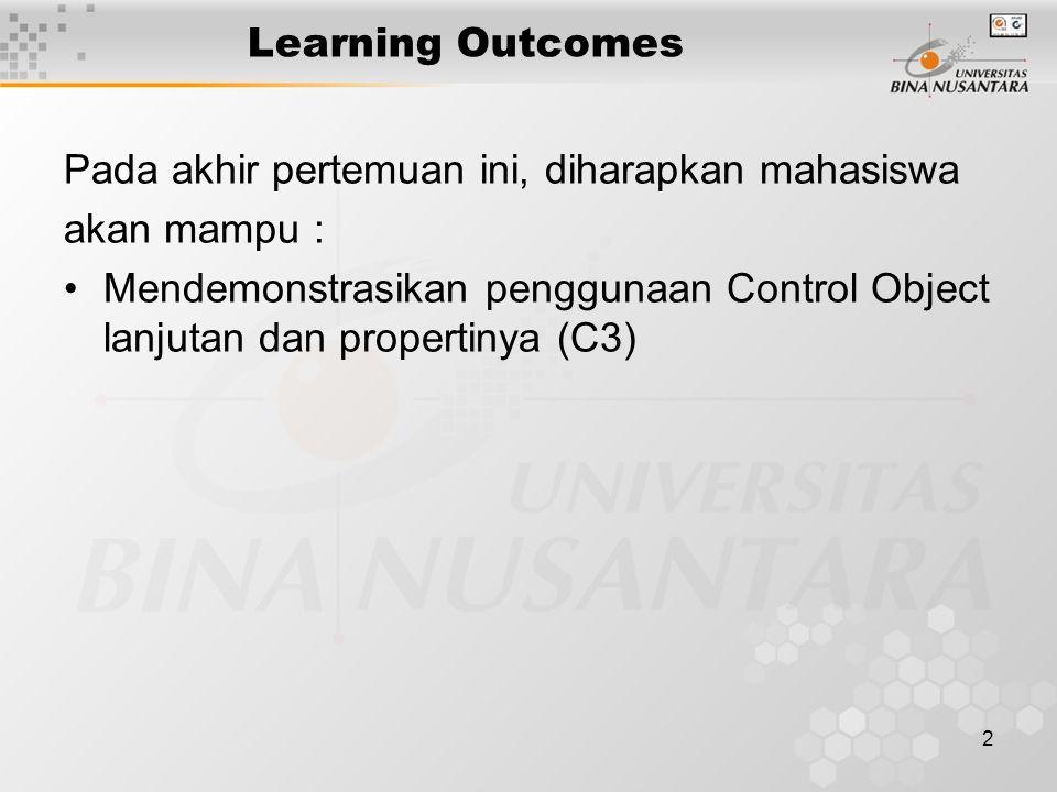 2 Learning Outcomes Pada akhir pertemuan ini, diharapkan mahasiswa akan mampu : Mendemonstrasikan penggunaan Control Object lanjutan dan propertinya (C3)