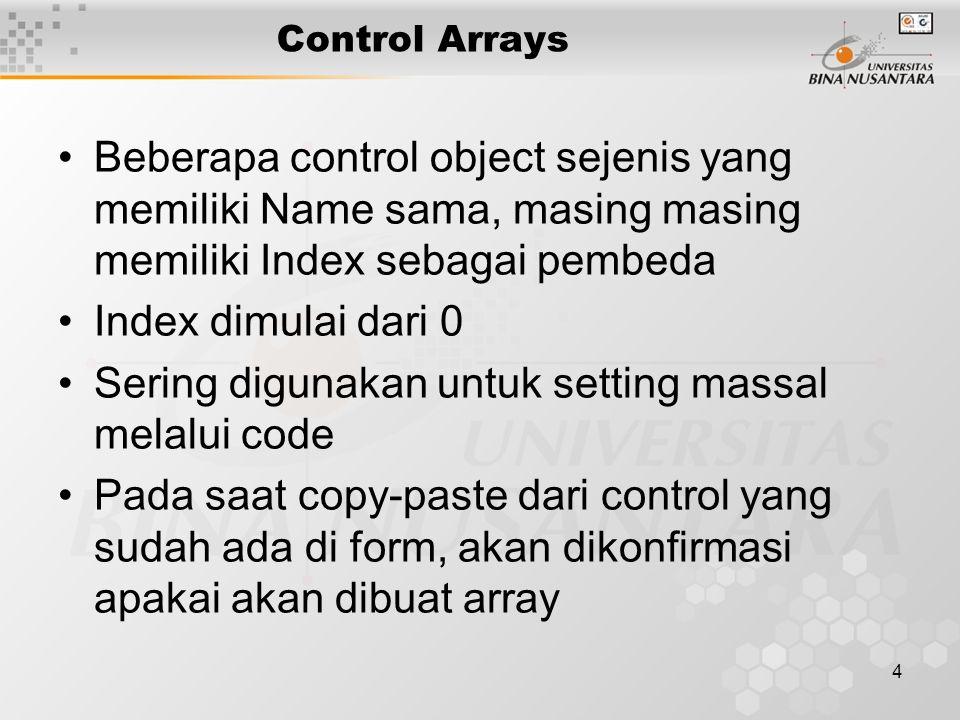 4 Control Arrays Beberapa control object sejenis yang memiliki Name sama, masing masing memiliki Index sebagai pembeda Index dimulai dari 0 Sering digunakan untuk setting massal melalui code Pada saat copy-paste dari control yang sudah ada di form, akan dikonfirmasi apakai akan dibuat array