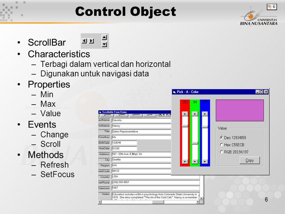 6 Control Object ScrollBar Characteristics –Terbagi dalam vertical dan horizontal –Digunakan untuk navigasi data Properties –Min –Max –Value Events –Change –Scroll Methods –Refresh –SetFocus