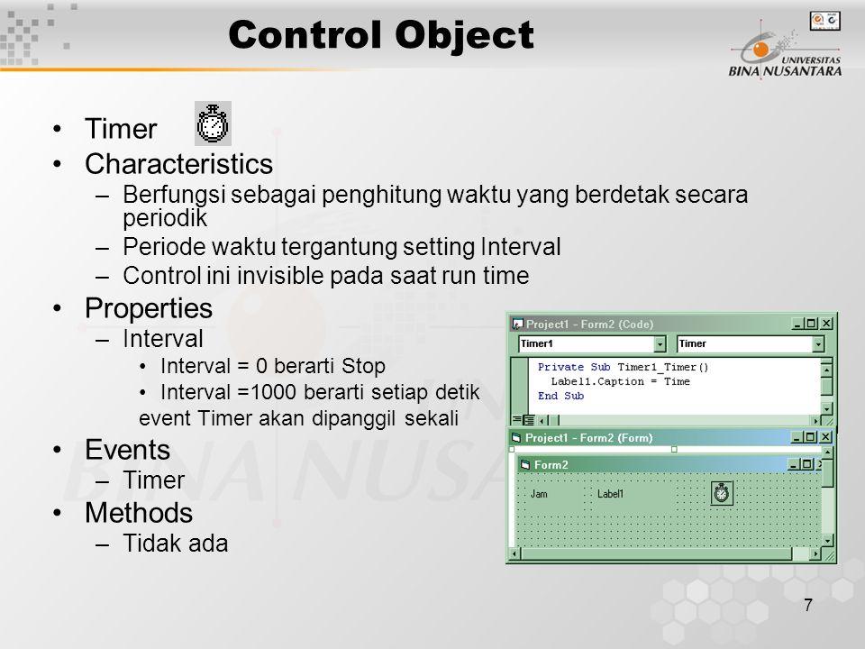 7 Control Object Timer Characteristics –Berfungsi sebagai penghitung waktu yang berdetak secara periodik –Periode waktu tergantung setting Interval –Control ini invisible pada saat run time Properties –Interval Interval = 0 berarti Stop Interval =1000 berarti setiap detik event Timer akan dipanggil sekali Events –Timer Methods –Tidak ada