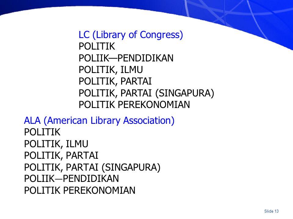Slide 13 ALA (American Library Association) POLITIK POLITIK, ILMU POLITIK, PARTAI POLITIK, PARTAI (SINGAPURA) POLIIK — PENDIDIKAN POLITIK PEREKONOMIAN LC (Library of Congress) POLITIK POLIIK—PENDIDIKAN POLITIK, ILMU POLITIK, PARTAI POLITIK, PARTAI (SINGAPURA) POLITIK PEREKONOMIAN