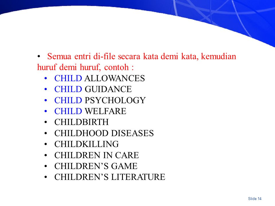 Slide 14 Semua entri di-file secara kata demi kata, kemudian huruf demi huruf, contoh : CHILD ALLOWANCES CHILD GUIDANCE CHILD PSYCHOLOGY CHILD WELFARE CHILDBIRTH CHILDHOOD DISEASES CHILDKILLING CHILDREN IN CARE CHILDREN'S GAME CHILDREN'S LITERATURE