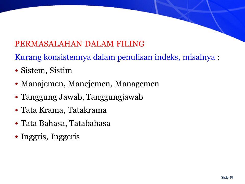Slide 18 PERMASALAHAN DALAM FILING Kurang konsistennya dalam penulisan indeks, misalnya : Sistem, Sistim Manajemen, Manejemen, Managemen Tanggung Jawab, Tanggungjawab Tata Krama, Tatakrama Tata Bahasa, Tatabahasa Inggris, Inggeris