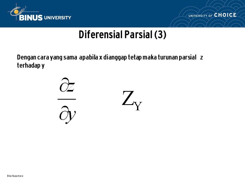 Bina Nusantara Diferensial Parsial (4) Contoh: Z = 3x2 + 4xy - 10y2 maka Zx = 6x + 4y ( disini y dianggap tetap) Zy = 4x – 20y (disini x dianggap tetap Pada umumnya turunan parsial dari suatu fungsi Z = f (x, y) adalah fungsi dari x dan y juga yang memungkinkan untuk diturunkan lagi ke arah x atau y.