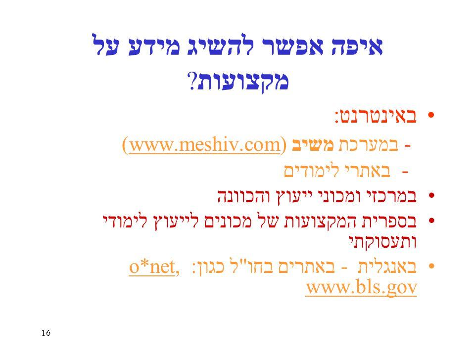 16 איפה אפשר להשיג מידע על מקצועות ? באינטרנט: - במערכת משיב (www.meshiv.com) - באתרי לימודים במרכזי ומכוני ייעוץ והכוונה בספרית המקצועות של מכונים לי