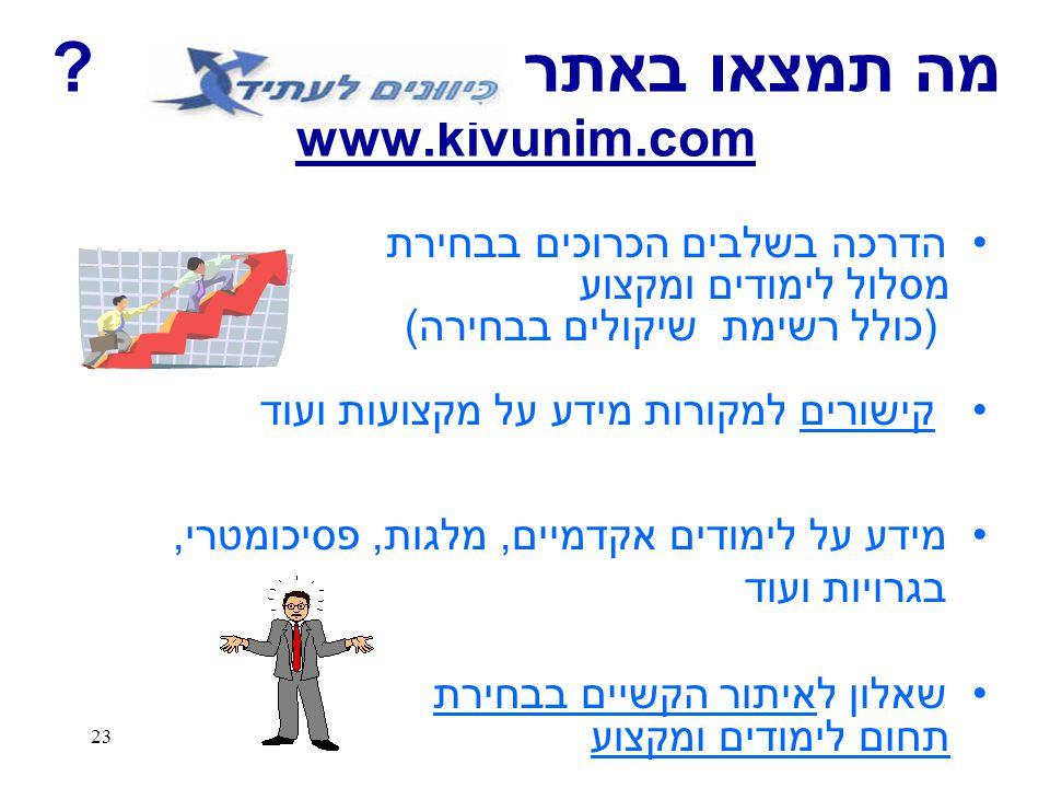 23 מה תמצאו באתר ? www.kivunim.com הדרכה בשלבים הכרוכים בבחירת מסלול לימודים ומקצוע (כולל רשימת שיקולים בבחירה) קישורים למקורות מידע על מקצועות ועוד מ