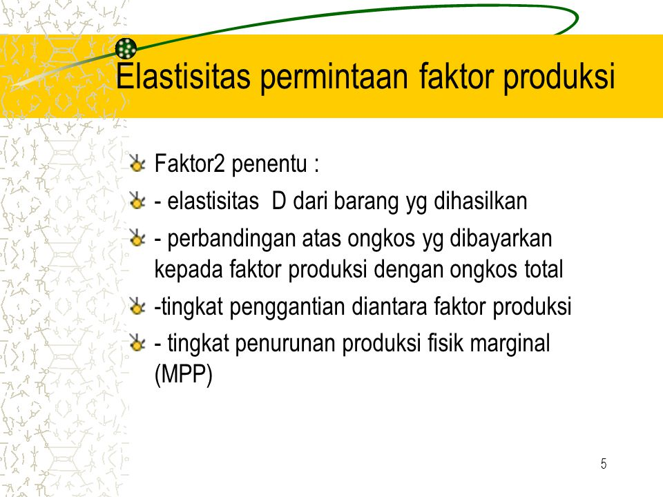 5 Elastisitas permintaan faktor produksi Faktor2 penentu : - elastisitas D dari barang yg dihasilkan - perbandingan atas ongkos yg dibayarkan kepada faktor produksi dengan ongkos total -tingkat penggantian diantara faktor produksi - tingkat penurunan produksi fisik marginal (MPP)