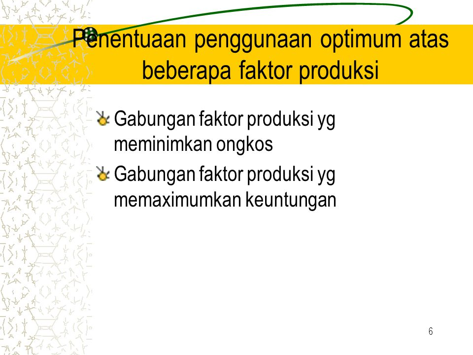 6 Penentuaan penggunaan optimum atas beberapa faktor produksi Gabungan faktor produksi yg meminimkan ongkos Gabungan faktor produksi yg memaximumkan keuntungan