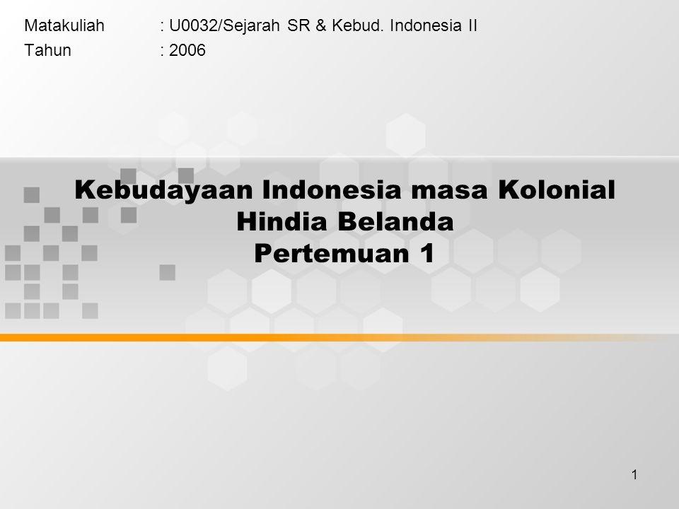 1 Kebudayaan Indonesia masa Kolonial Hindia Belanda Pertemuan 1 Matakuliah: U0032/Sejarah SR & Kebud.