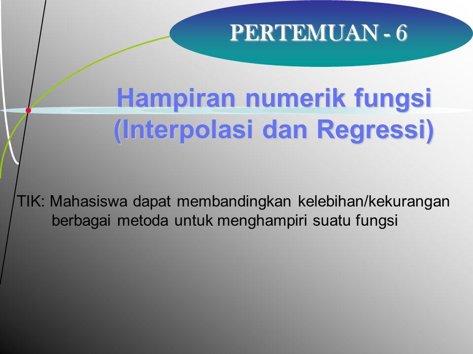 2 PERTEMUAN - 6 Hampiran numerik fungsi (Interpolasi dan Regressi) TIK: Mahasiswa dapat membandingkan kelebihan/kekurangan berbagai metoda untuk mengh