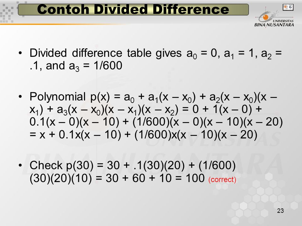 23 Contoh Divided Difference Divided difference table gives a 0 = 0, a 1 = 1, a 2 =.1, and a 3 = 1/600 Polynomial p(x) = a 0 + a 1 (x – x 0 ) + a 2 (x