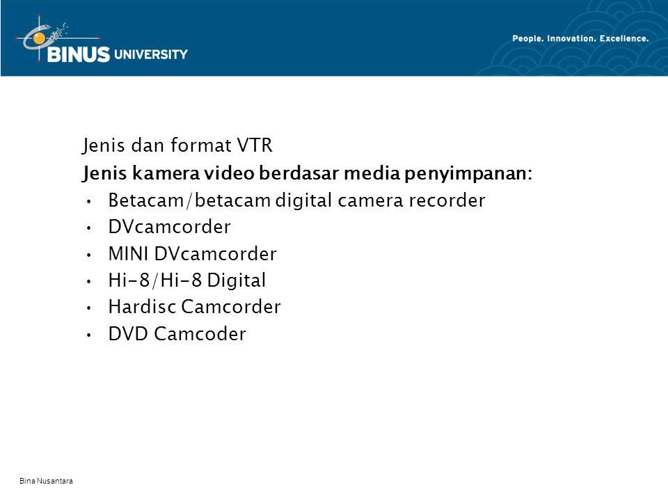 Bina Nusantara Jenis dan format VTR Jenis kamera video berdasar media penyimpanan: Betacam/betacam digital camera recorder DVcamcorder MINI DVcamcorder Hi-8/Hi-8 Digital Hardisc Camcorder DVD Camcoder