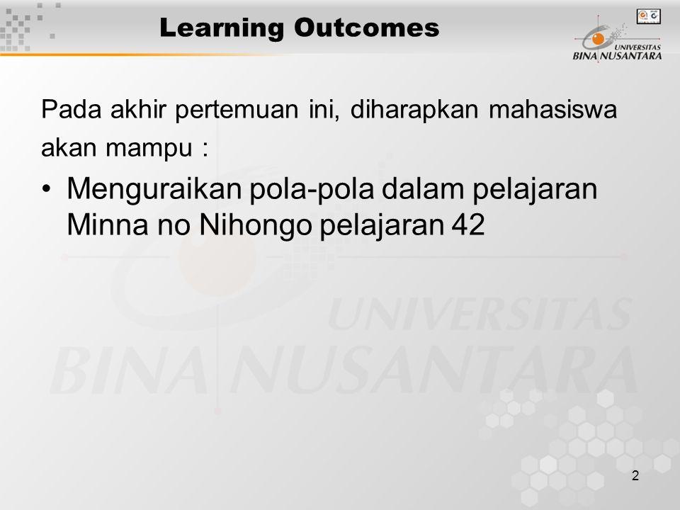 2 Learning Outcomes Pada akhir pertemuan ini, diharapkan mahasiswa akan mampu : Menguraikan pola-pola dalam pelajaran Minna no Nihongo pelajaran 42
