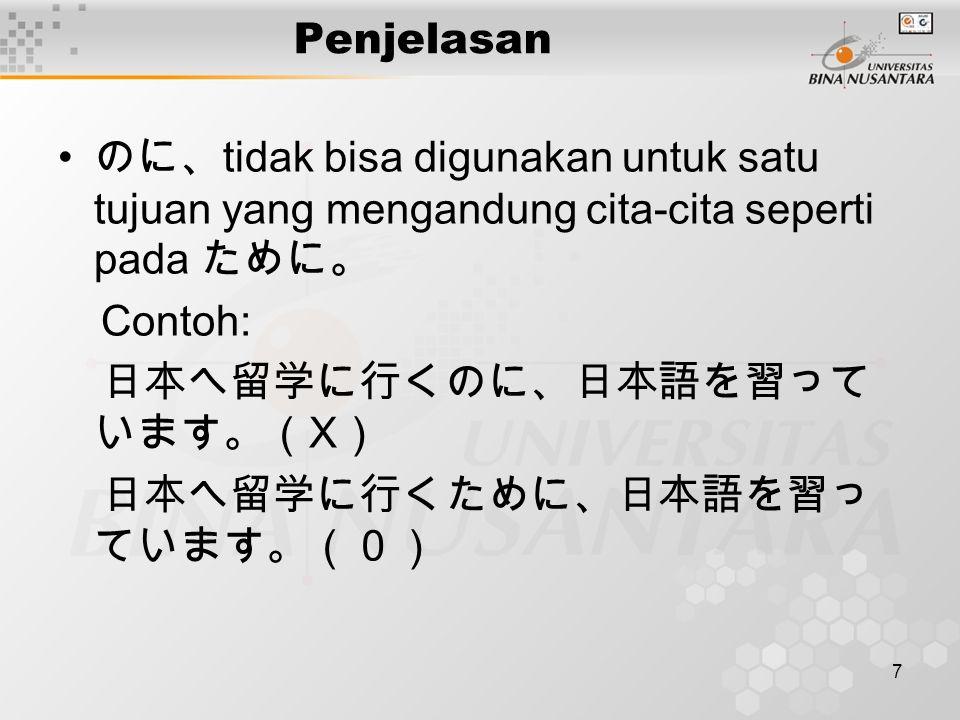 7 Penjelasan のに、 tidak bisa digunakan untuk satu tujuan yang mengandung cita-cita seperti pada ために。 Contoh: 日本へ留学に行くのに、日本語を習って います。( X ) 日本へ留学に行くために、日本語を習っ ています。(0)