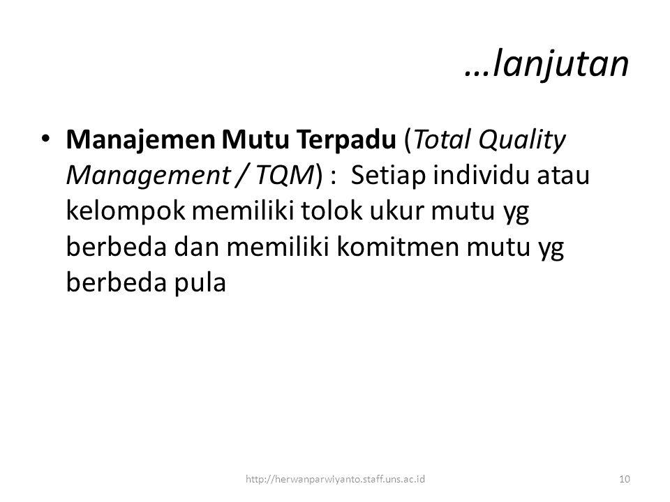 …lanjutan Manajemen Mutu Terpadu (Total Quality Management / TQM) : Setiap individu atau kelompok memiliki tolok ukur mutu yg berbeda dan memiliki komitmen mutu yg berbeda pula 10http://herwanparwiyanto.staff.uns.ac.id