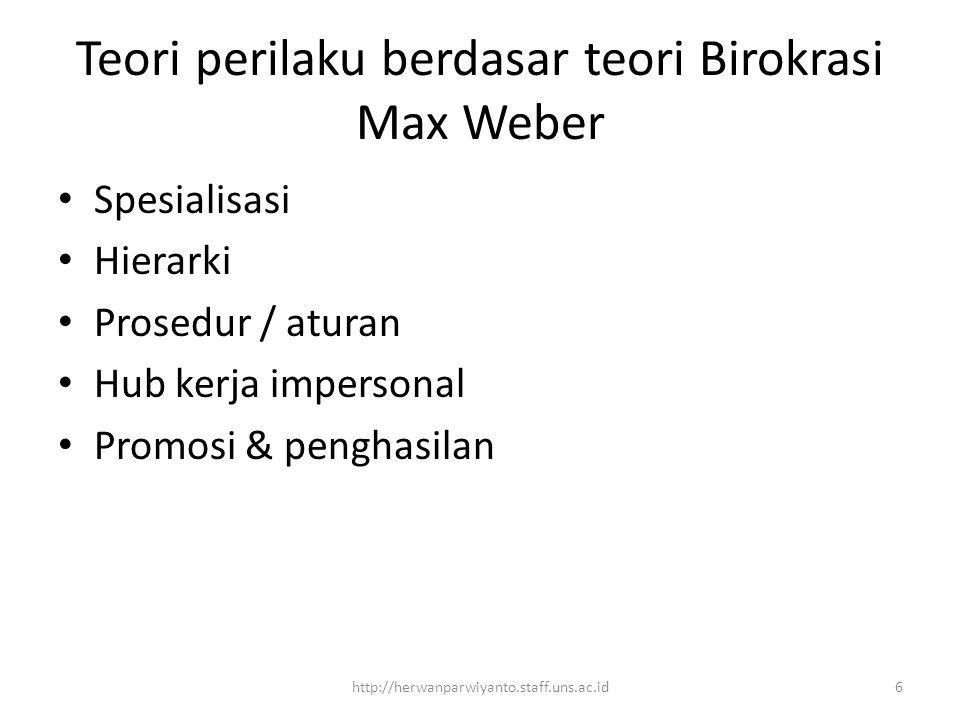 Teori perilaku berdasar teori Birokrasi Max Weber Spesialisasi Hierarki Prosedur / aturan Hub kerja impersonal Promosi & penghasilan 6http://herwanparwiyanto.staff.uns.ac.id