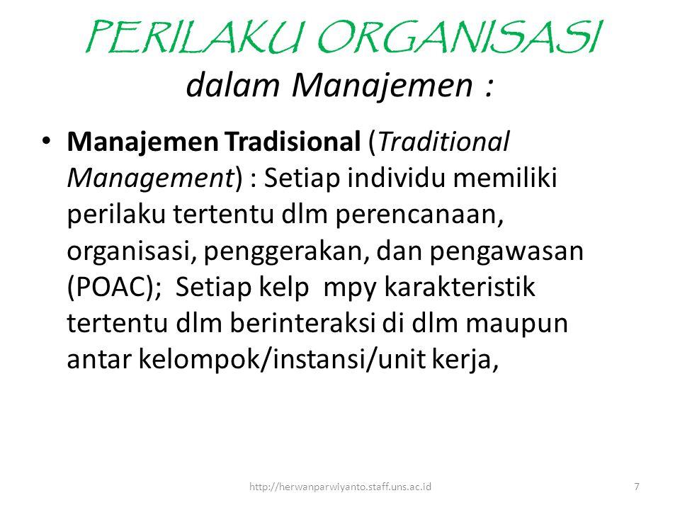 PERILAKU ORGANISASI dalam Manajemen : Manajemen Tradisional (Traditional Management) : Setiap individu memiliki perilaku tertentu dlm perencanaan, organisasi, penggerakan, dan pengawasan (POAC); Setiap kelp mpy karakteristik tertentu dlm berinteraksi di dlm maupun antar kelompok/instansi/unit kerja, 7http://herwanparwiyanto.staff.uns.ac.id