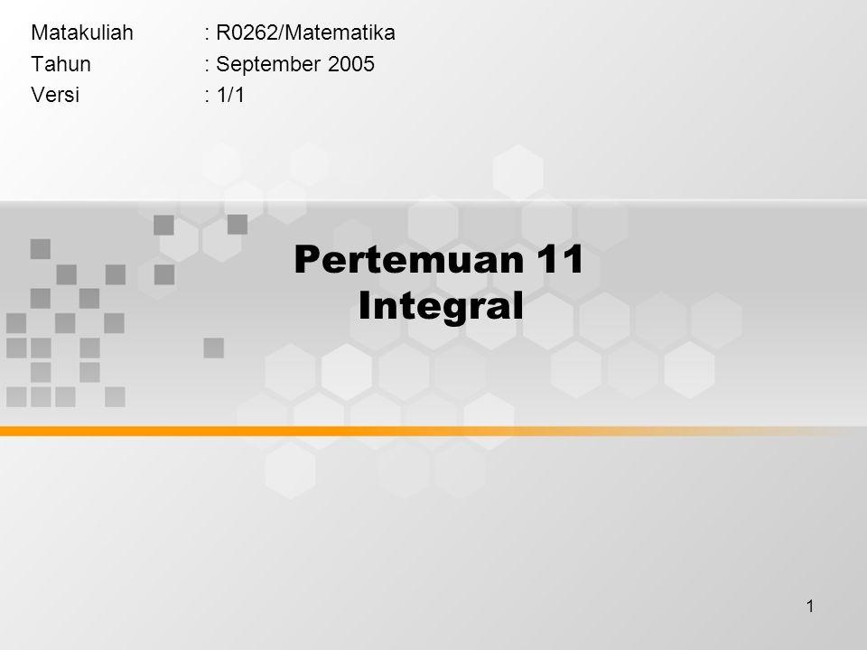 1 Pertemuan 11 Integral Matakuliah: R0262/Matematika Tahun: September 2005 Versi: 1/1
