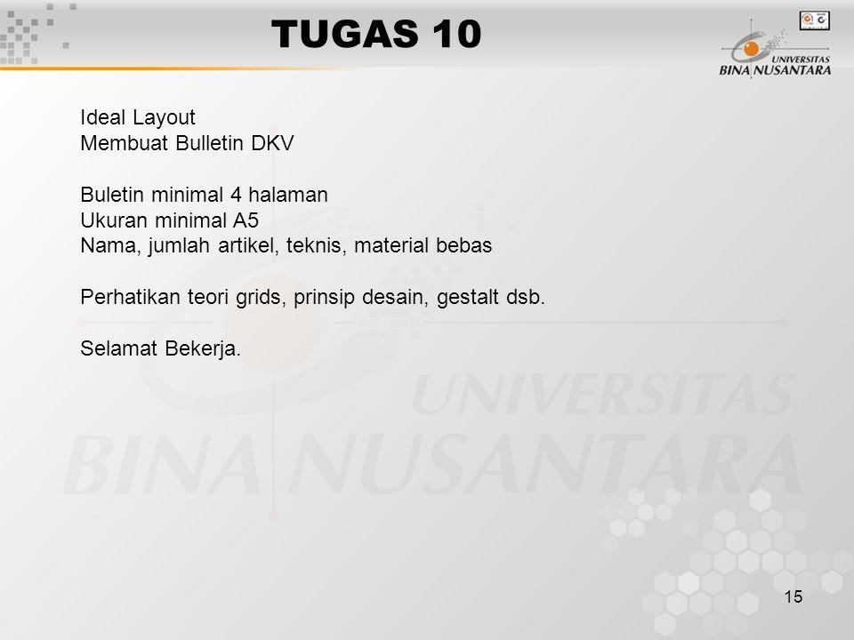 15 TUGAS 10 Ideal Layout Membuat Bulletin DKV Buletin minimal 4 halaman Ukuran minimal A5 Nama, jumlah artikel, teknis, material bebas Perhatikan teori grids, prinsip desain, gestalt dsb.