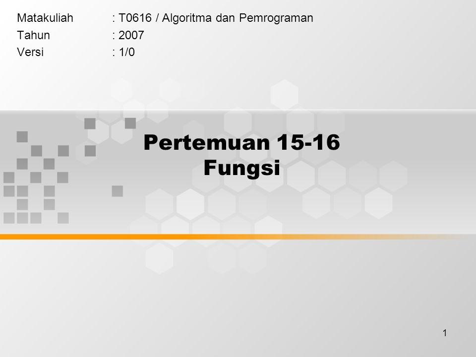 1 Pertemuan 15-16 Fungsi Matakuliah: T0616 / Algoritma dan Pemrograman Tahun: 2007 Versi: 1/0