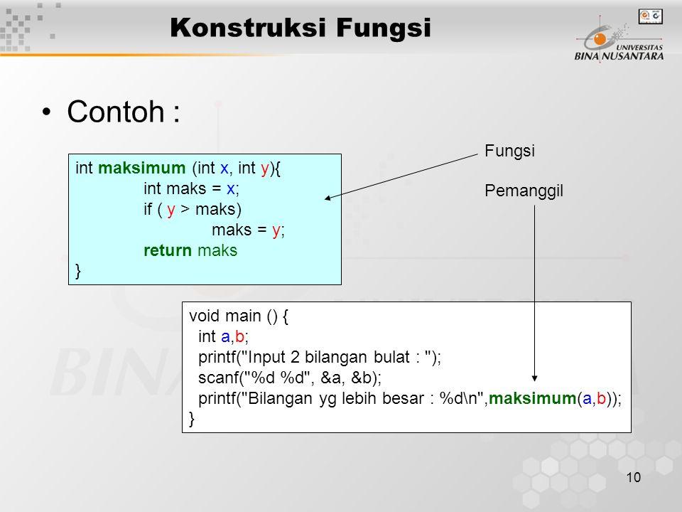 10 Konstruksi Fungsi Contoh : int maksimum (int x, int y){ int maks = x; if ( y > maks) maks = y; return maks } void main () { int a,b; printf( Input 2 bilangan bulat : ); scanf( %d %d , &a, &b); printf( Bilangan yg lebih besar : %d\n ,maksimum(a,b)); } Fungsi Pemanggil