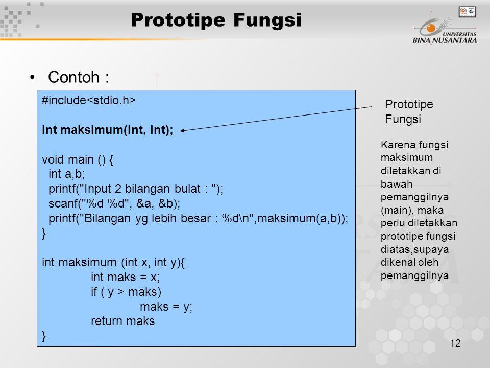 12 Prototipe Fungsi Contoh : #include int maksimum(int, int); void main () { int a,b; printf( Input 2 bilangan bulat : ); scanf( %d %d , &a, &b); printf( Bilangan yg lebih besar : %d\n ,maksimum(a,b)); } int maksimum (int x, int y){ int maks = x; if ( y > maks) maks = y; return maks } Prototipe Fungsi Karena fungsi maksimum diletakkan di bawah pemanggilnya (main), maka perlu diletakkan prototipe fungsi diatas,supaya dikenal oleh pemanggilnya
