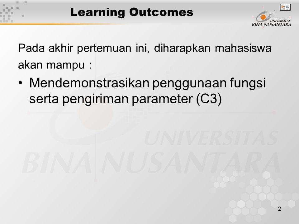 2 Learning Outcomes Pada akhir pertemuan ini, diharapkan mahasiswa akan mampu : Mendemonstrasikan penggunaan fungsi serta pengiriman parameter (C3)