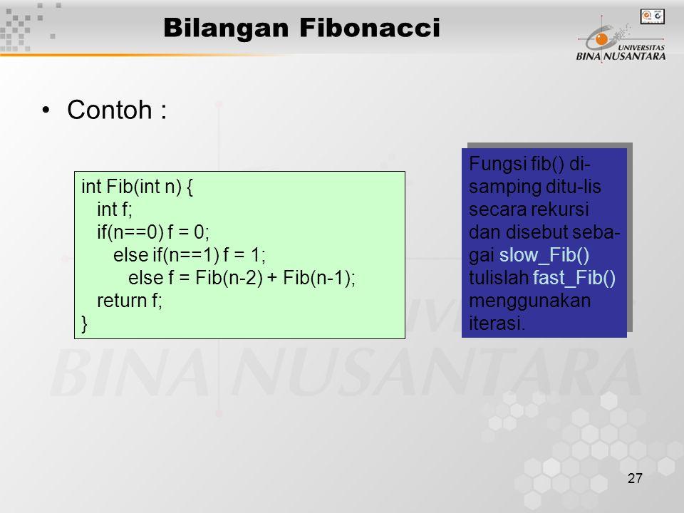 27 Bilangan Fibonacci Contoh : int Fib(int n) { int f; if(n==0) f = 0; else if(n==1) f = 1; else f = Fib(n-2) + Fib(n-1); return f; } Fungsi fib() di- samping ditu-lis secara rekursi dan disebut seba- gai slow_Fib() tulislah fast_Fib() menggunakan iterasi.