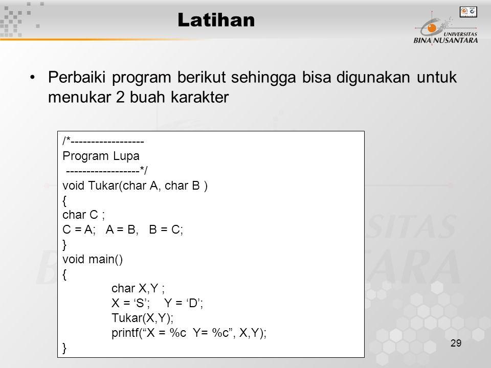 29 Latihan Perbaiki program berikut sehingga bisa digunakan untuk menukar 2 buah karakter /*------------------ Program Lupa ------------------*/ void Tukar(char A, char B ) { char C ; C = A; A = B, B = C; } void main() { char X,Y ; X = 'S'; Y = 'D'; Tukar(X,Y); printf( X = %c Y= %c , X,Y); }