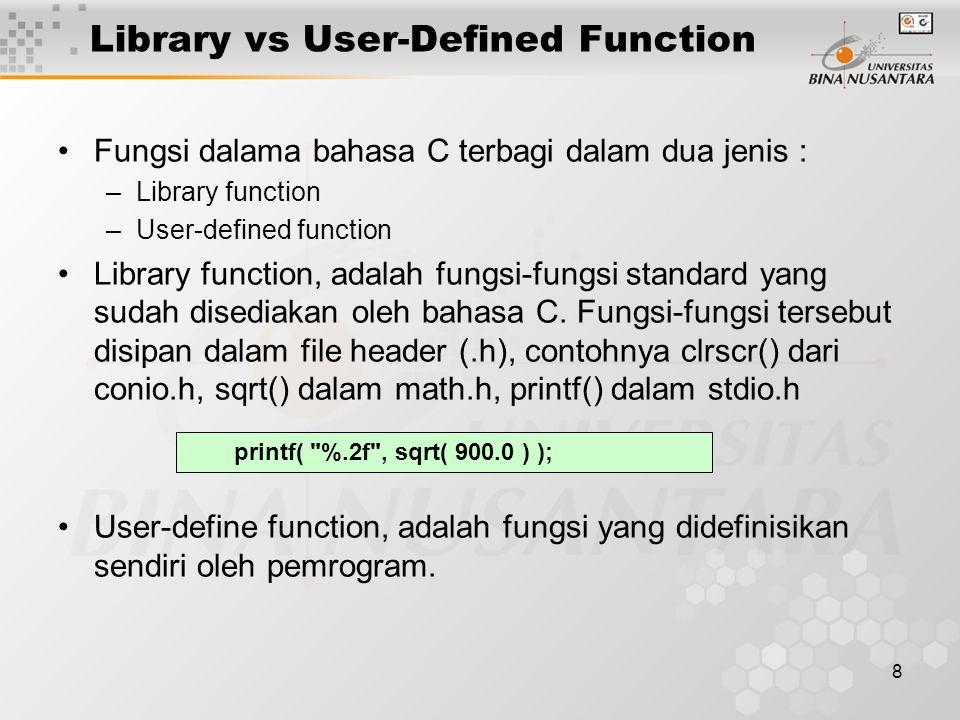8 Library vs User-Defined Function Fungsi dalama bahasa C terbagi dalam dua jenis : –Library function –User-defined function Library function, adalah fungsi-fungsi standard yang sudah disediakan oleh bahasa C.