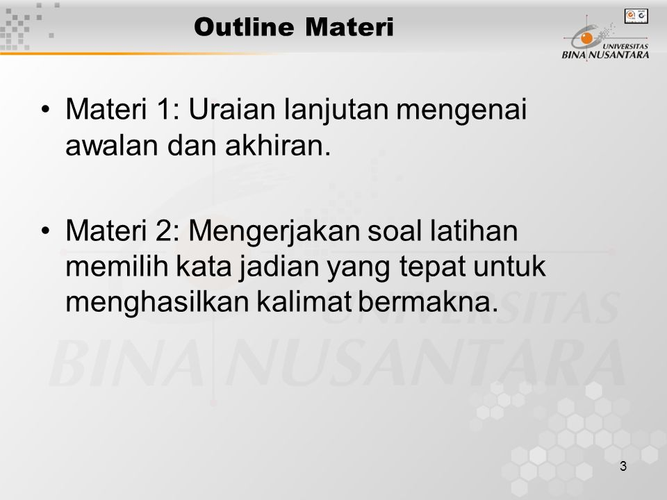 3 Outline Materi Materi 1: Uraian lanjutan mengenai awalan dan akhiran. Materi 2: Mengerjakan soal latihan memilih kata jadian yang tepat untuk mengha