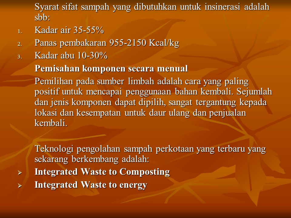 Syarat sifat sampah yang dibutuhkan untuk insinerasi adalah sbb: 1. Kadar air 35-55% 2. Panas pembakaran 955-2150 Kcal/kg 3. Kadar abu 10-30% Pemisaha