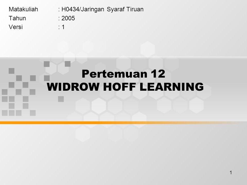 1 Pertemuan 12 WIDROW HOFF LEARNING Matakuliah: H0434/Jaringan Syaraf Tiruan Tahun: 2005 Versi: 1