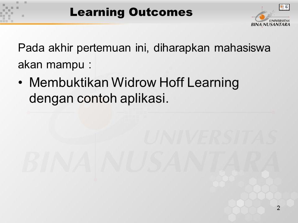 2 Learning Outcomes Pada akhir pertemuan ini, diharapkan mahasiswa akan mampu : Membuktikan Widrow Hoff Learning dengan contoh aplikasi.
