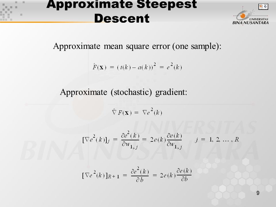 9 Approximate Steepest Descent Approximate mean square error (one sample): Approximate (stochastic) gradient:
