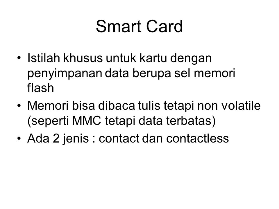 Smart Card Istilah khusus untuk kartu dengan penyimpanan data berupa sel memori flash Memori bisa dibaca tulis tetapi non volatile (seperti MMC tetapi