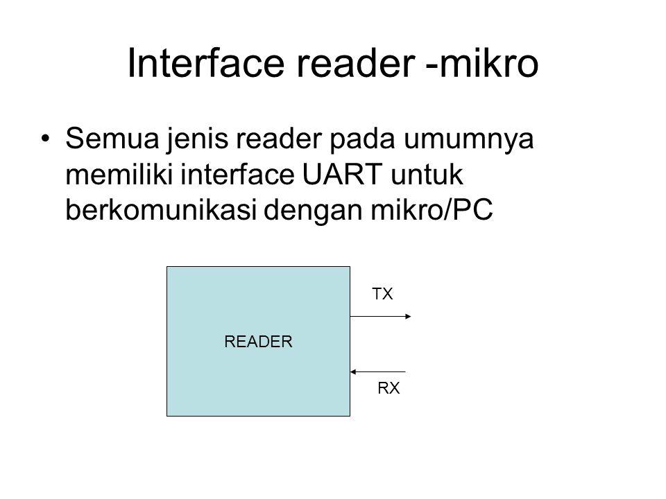 Interface reader -mikro Semua jenis reader pada umumnya memiliki interface UART untuk berkomunikasi dengan mikro/PC READER TX RX