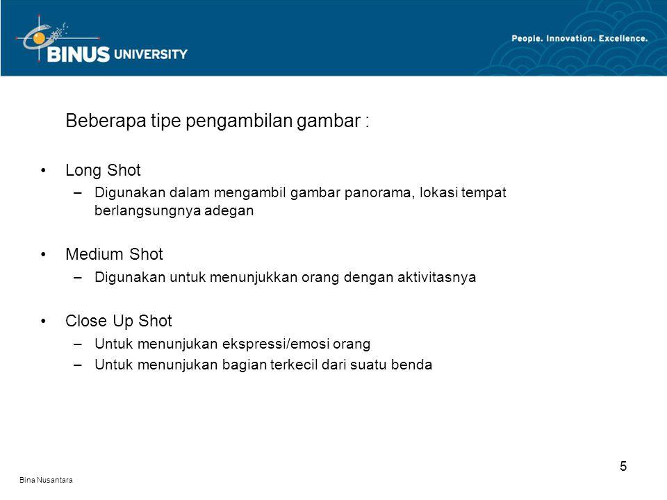 Bina Nusantara Beberapa tipe pengambilan gambar : Long Shot –Digunakan dalam mengambil gambar panorama, lokasi tempat berlangsungnya adegan Medium Shot –Digunakan untuk menunjukkan orang dengan aktivitasnya Close Up Shot –Untuk menunjukan ekspressi/emosi orang –Untuk menunjukan bagian terkecil dari suatu benda 5
