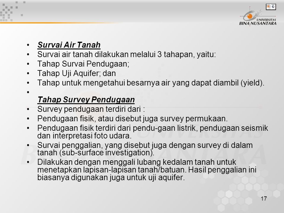 17 Survai Air Tanah Survai air tanah dilakukan melalui 3 tahapan, yaitu: Tahap Survai Pendugaan; Tahap Uji Aquifer; dan Tahap untuk mengetahui besarny