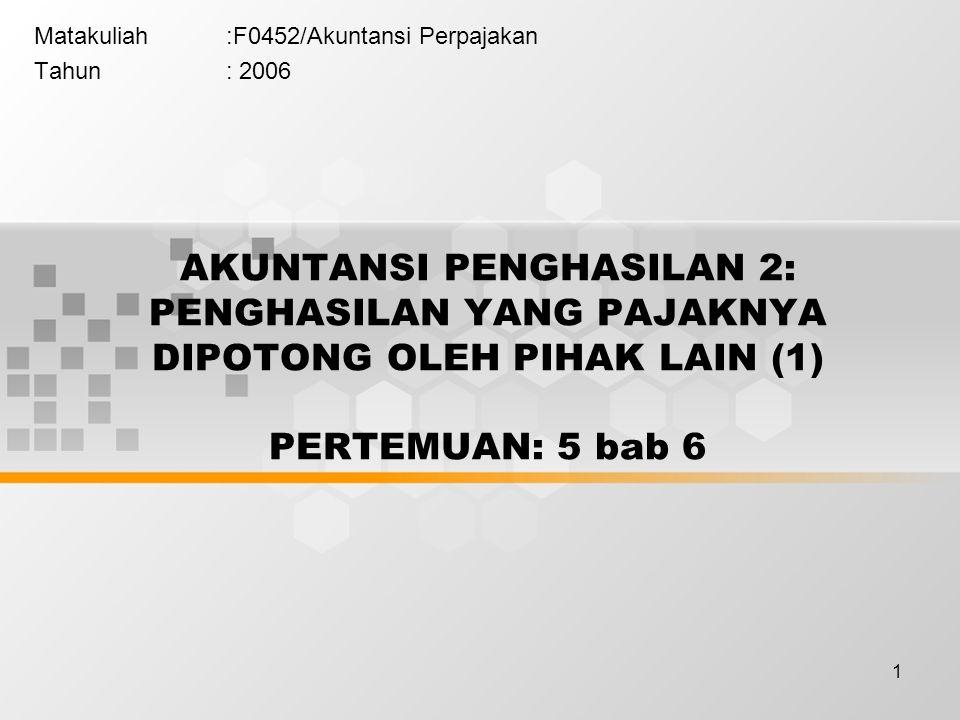 1 Matakuliah:F0452/Akuntansi Perpajakan Tahun: 2006 AKUNTANSI PENGHASILAN 2: PENGHASILAN YANG PAJAKNYA DIPOTONG OLEH PIHAK LAIN (1) PERTEMUAN: 5 bab 6