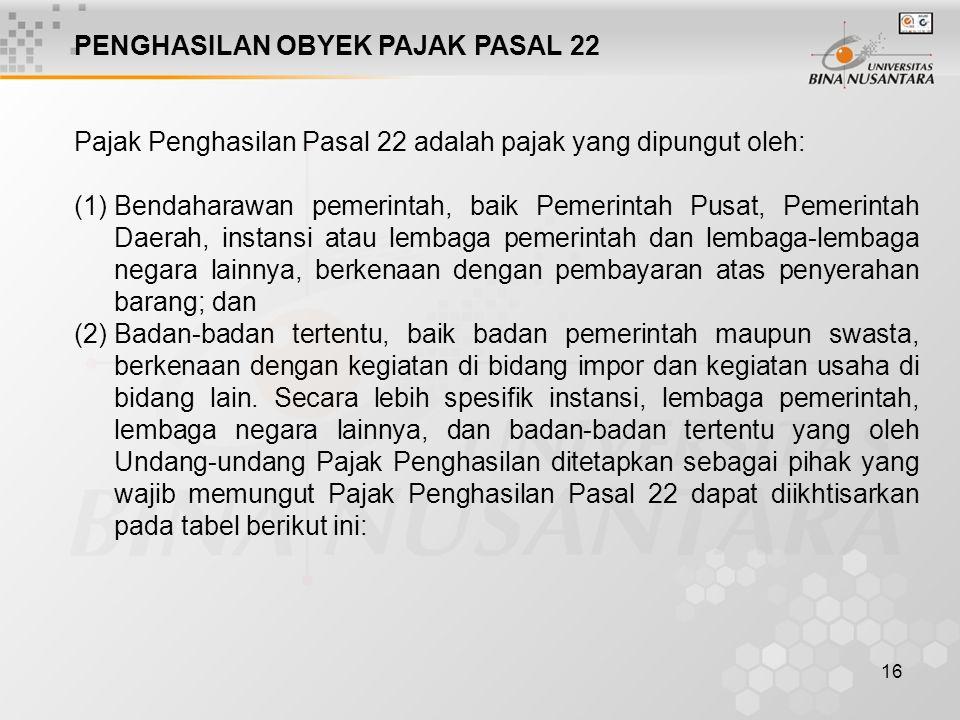 16 Pajak Penghasilan Pasal 22 adalah pajak yang dipungut oleh: PENGHASILAN OBYEK PAJAK PASAL 22 (1)Bendaharawan pemerintah, baik Pemerintah Pusat, Pem