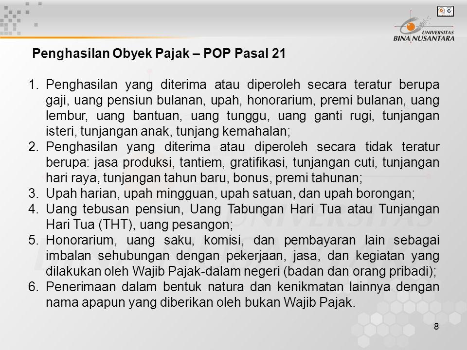 8 Penghasilan Obyek Pajak – POP Pasal 21 1.Penghasilan yang diterima atau diperoleh secara teratur berupa gaji, uang pensiun bulanan, upah, honorarium