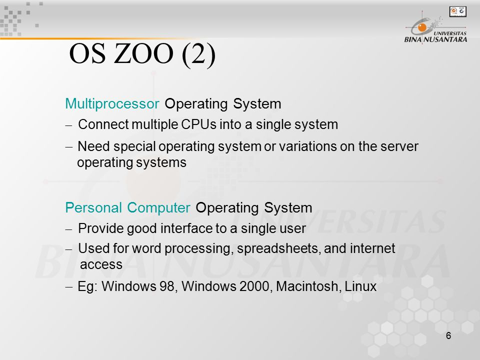 7 Embedded Operating System  Run on the computers that control devices that are not generally thought as computers  Palmtop computer or PDA (Personal Digital Assistant)  Eg: PalmOS, Windows CE Real Time Operating System  Key parameter  time Hard Real-Time System Soft Real-Time System  Eg: VxWorks, QNX OS ZOO (3)
