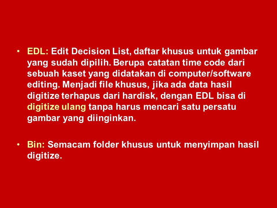 EDL: Edit Decision List, daftar khusus untuk gambar yang sudah dipilih. Berupa catatan time code dari sebuah kaset yang didatakan di computer/software