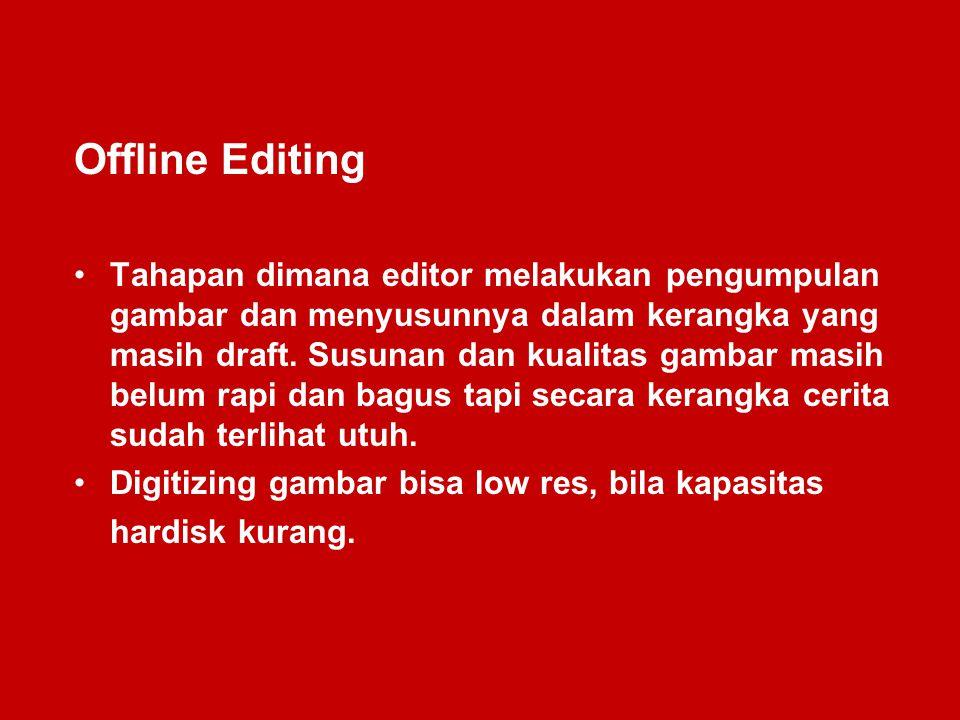 Offline Editing Tahapan dimana editor melakukan pengumpulan gambar dan menyusunnya dalam kerangka yang masih draft. Susunan dan kualitas gambar masih