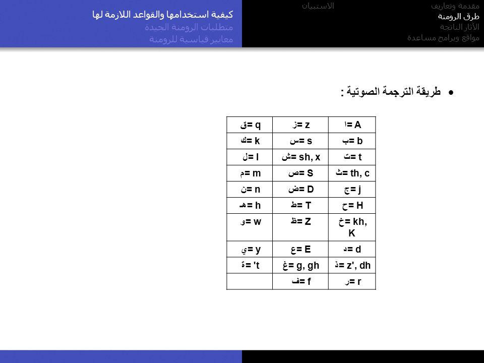 إمكانية تمثيل الحروف العربية الثقيلة صوتياً كأرقام، كما يتضح في الجدول التالي : أ = 2ض = 9 ح = 7ط = 6 خ = 5ظ = 6 ص = 9ع = 3 إمكانية تمثيل حروف العلة والتشكيل كما تنطق صوتياً، كما يتضح من الجدول التالي : فتحة = aألف = aa ضمة = uواو = uu كسرة = iياء = ii فتحتين = aNألف مقصورة = aaa ضمتين = uNكسرتين =iN مقدمة وتعاريفالاستبيان طرق الرومنة الآثار الناتجة مواقع وبرامج مساعدة كيفية استخدامها والقواعد اللازمة لها متطلبات الرومنة الجيدة معايير قياسية للرومنة