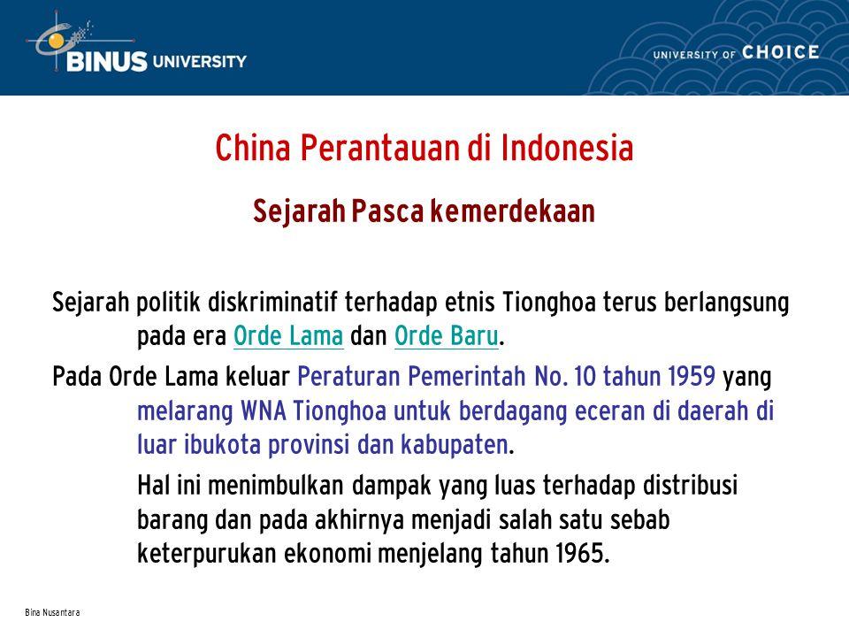 Bina Nusantara China Perantauan di Indonesia Sejarah Pasca kemerdekaan Sejarah politik diskriminatif terhadap etnis Tionghoa terus berlangsung pada era Orde Lama dan Orde Baru.Orde LamaOrde Baru Pada Orde Lama keluar Peraturan Pemerintah No.