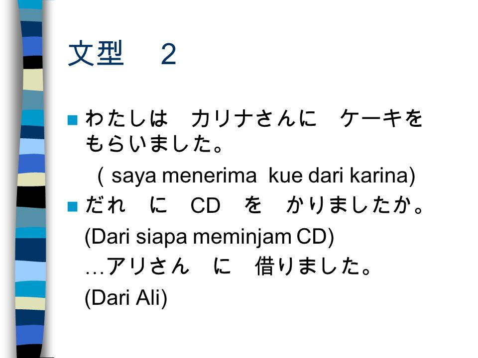 文型 2 わたしは カリナさんに ケーキを もらいました。 ( saya menerima kue dari karina) だれ に CD を かりましたか。 (Dari siapa meminjam CD) … アリさん に 借りました。 (Dari Ali)
