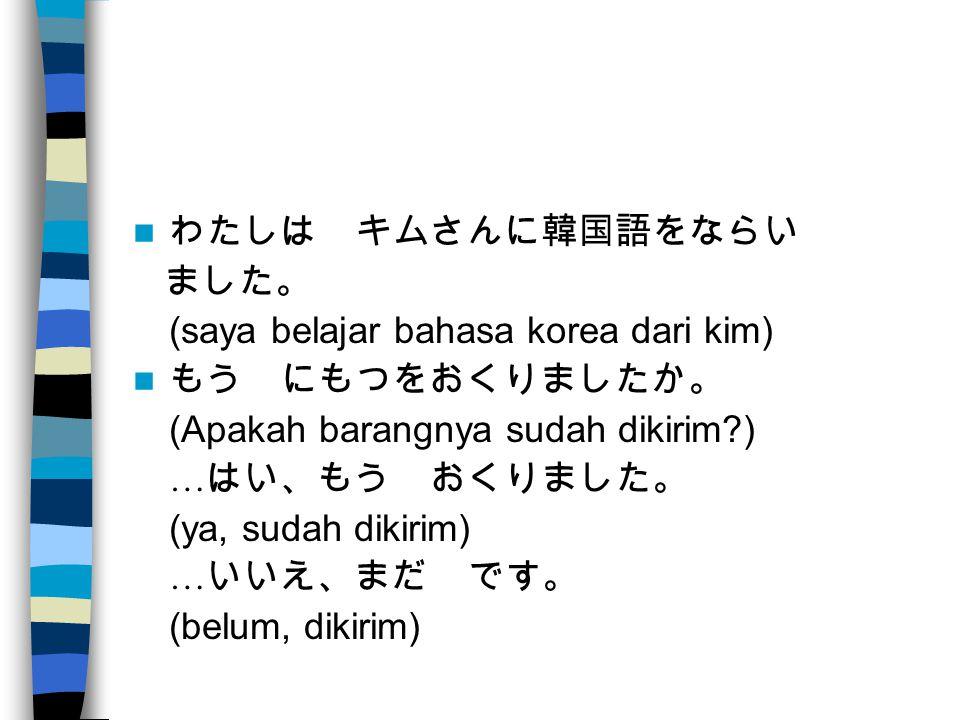 わたしは キムさんに韓国語をならい ました。 (saya belajar bahasa korea dari kim) もう にもつをおくりましたか。 (Apakah barangnya sudah dikirim ) … はい、もう おくりました。 (ya, sudah dikirim) … いいえ、まだ です。 (belum, dikirim)