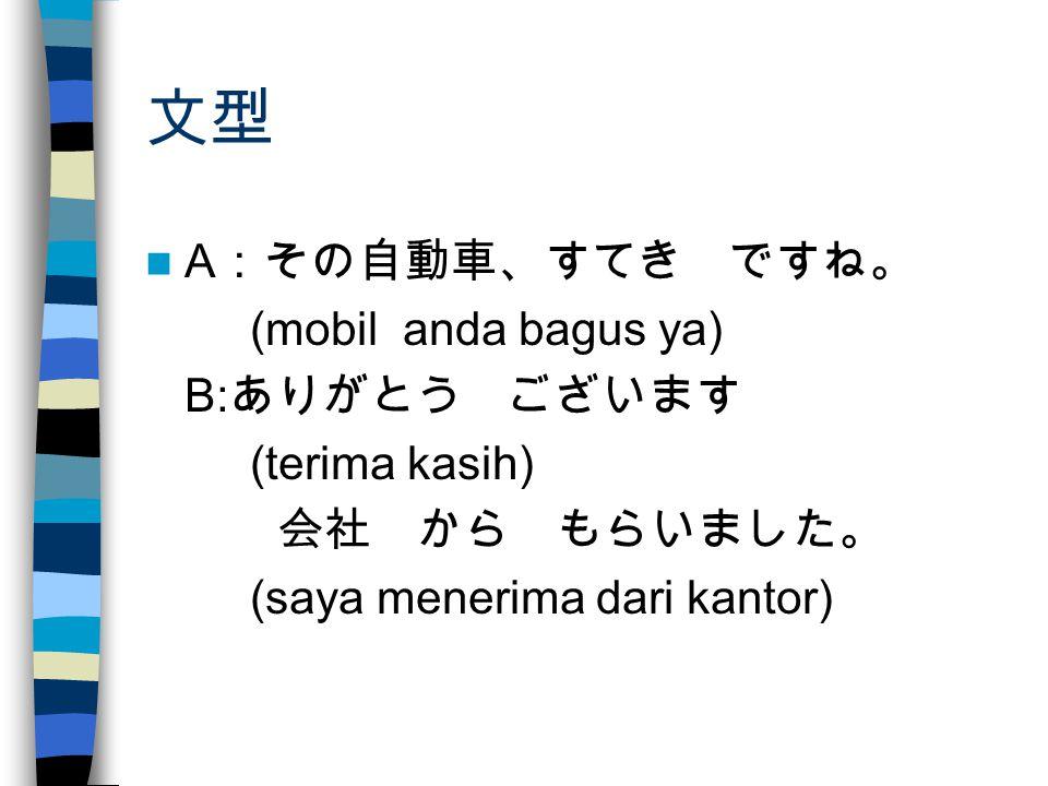 文型 A :その自動車、すてき ですね。 (mobil anda bagus ya) B: ありがとう ございます (terima kasih) 会社 から もらいました。 (saya menerima dari kantor)